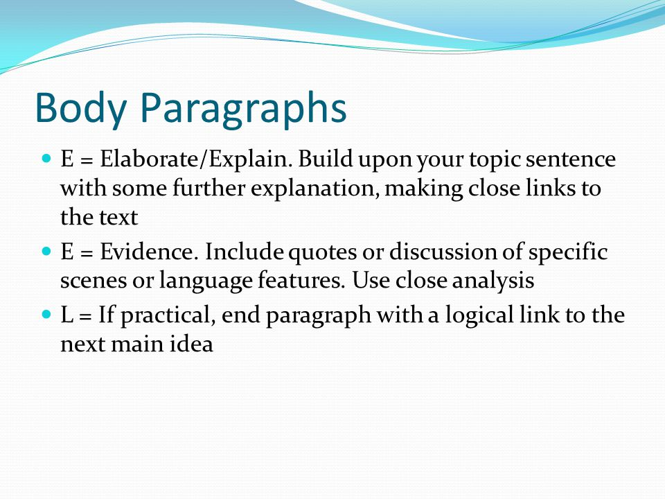 Body Paragraphs T = Topic sentence. Must be a clear, well-worded statement that directly addresses the question. There will be at least three of these