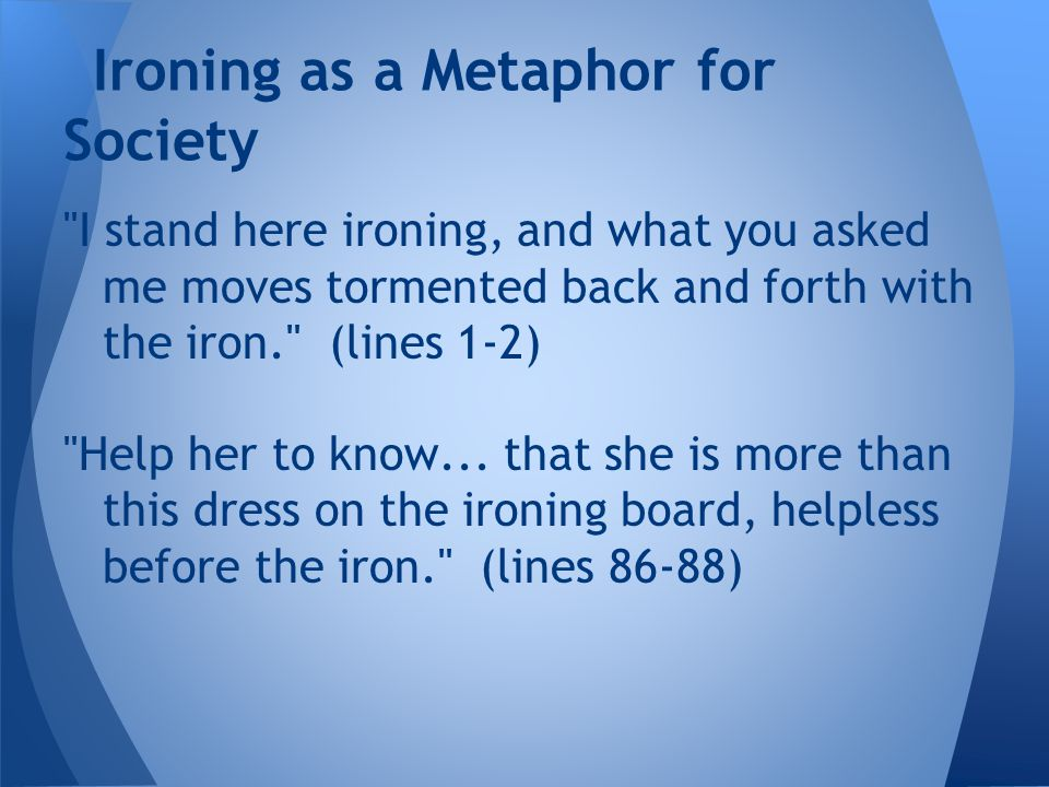 I stand here ironing, and what you asked me moves tormented back and forth with the iron. (lines 1-2) Help her to know...
