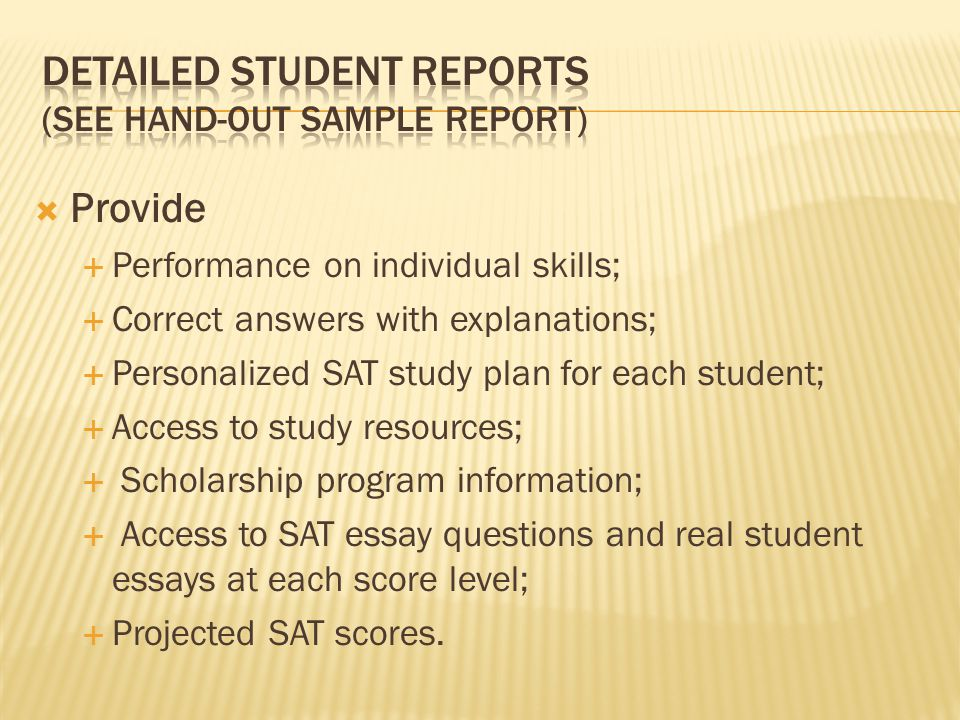  Provide  Performance on individual skills;  Correct answers with explanations;  Personalized SAT study plan for each student;  Access to study resources;  Scholarship program information;  Access to SAT essay questions and real student essays at each score level;  Projected SAT scores.