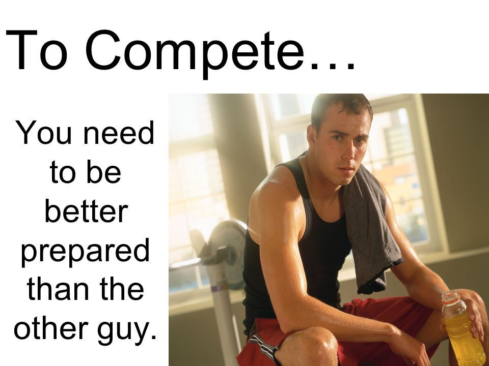 To Compete… You need to be better prepared than the other guy.