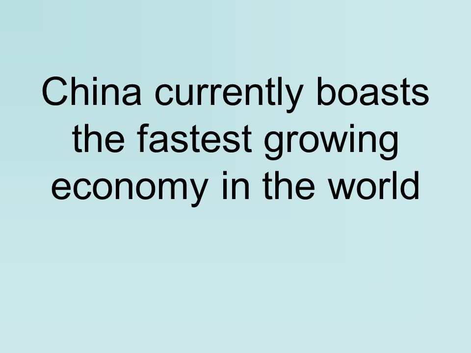 China currently boasts the fastest growing economy in the world