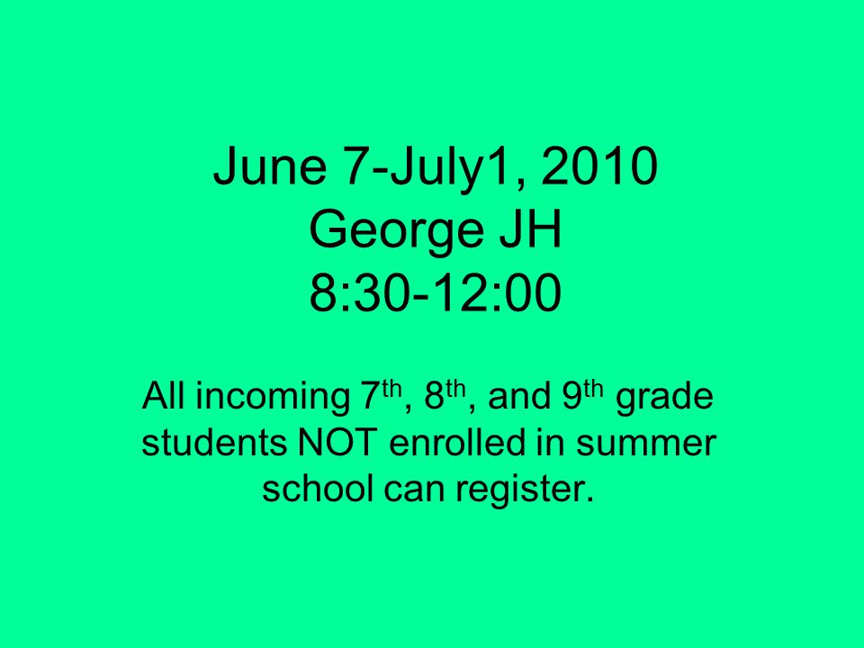 June 7-July1, 2010 George JH 8:30-12:00 All incoming 7 th, 8 th, and 9 th grade students NOT enrolled in summer school can register.