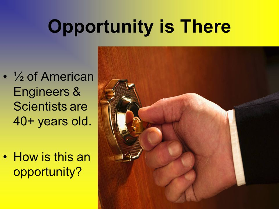 Opportunity is There ½ of American Engineers & Scientists are 40+ years old.