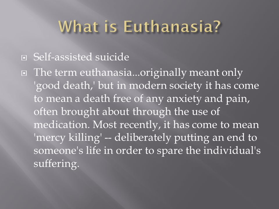  Proponents of euthanasia and physician- assisted suicide (PAS) contend that terminally ill people should have the right to end their suffering with a quick, dignified, and compassionate death.