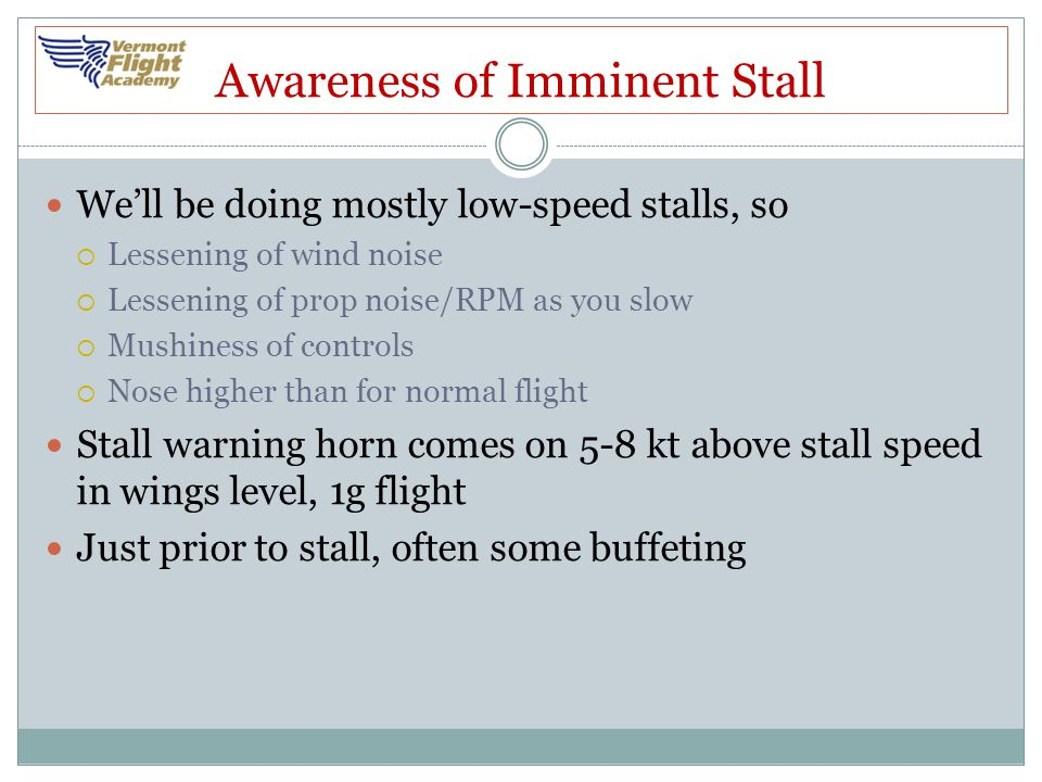Awareness of Imminent Stall We'll be doing mostly low-speed stalls, so  Lessening of wind noise  Lessening of prop noise/RPM as you slow  Mushiness