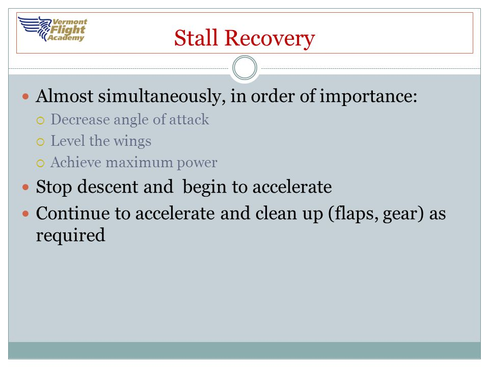 Stall Recovery Almost simultaneously, in order of importance:  Decrease angle of attack  Level the wings  Achieve maximum power Stop descent and be