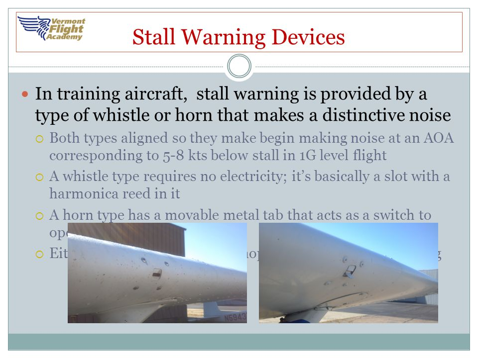 Stall Warning Devices In training aircraft, stall warning is provided by a type of whistle or horn that makes a distinctive noise  Both types aligned