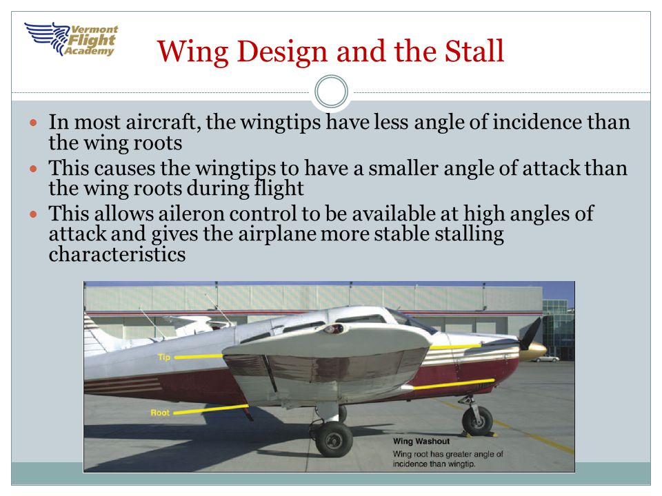 Wing Design and the Stall In most aircraft, the wingtips have less angle of incidence than the wing roots This causes the wingtips to have a smaller a