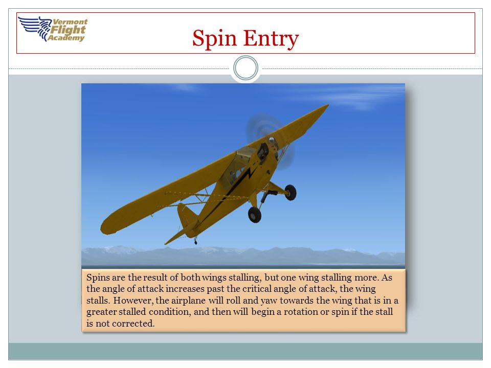 Spin Entry Spins are the result of both wings stalling, but one wing stalling more. As the angle of attack increases past the critical angle of attack