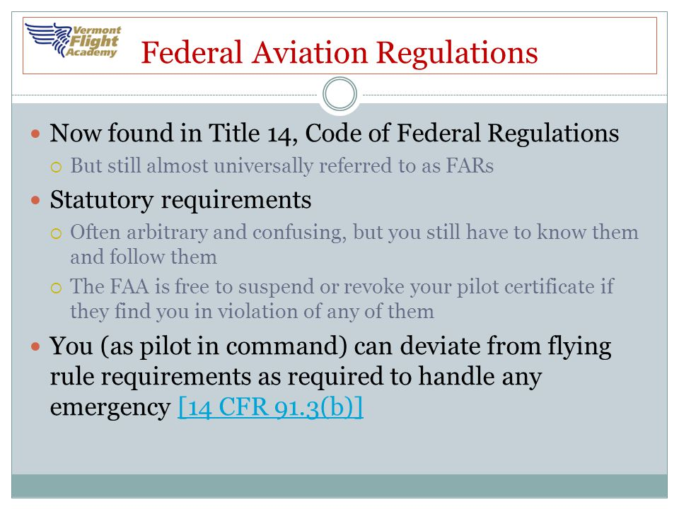 Federal Aviation Regulations Now found in Title 14, Code of Federal Regulations  But still almost universally referred to as FARs Statutory requireme