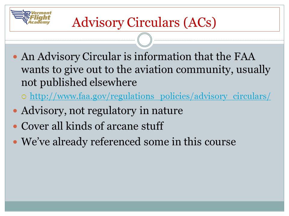 Advisory Circulars (ACs) An Advisory Circular is information that the FAA wants to give out to the aviation community, usually not published elsewhere