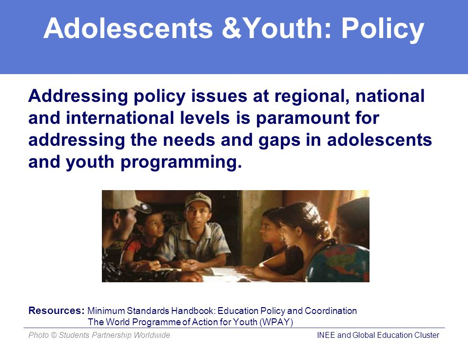 Adolescents &Youth: Policy Addressing policy issues at regional, national and international levels is paramount for addressing the needs and gaps in adolescents and youth programming.