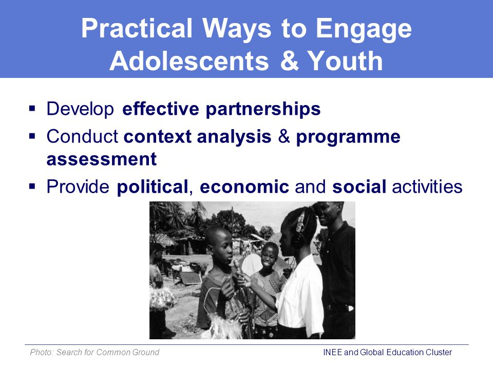 Develop effective partnerships  Conduct context analysis & programme assessment  Provide political, economic and social activities Practical Ways to Engage Adolescents & Youth Photo: Search for Common Ground INEE and Global Education Cluster