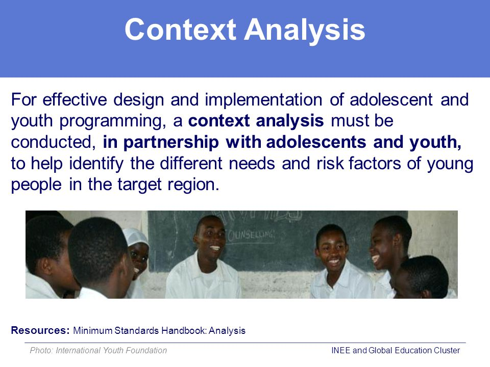 Context Analysis For effective design and implementation of adolescent and youth programming, a context analysis must be conducted, in partnership with adolescents and youth, to help identify the different needs and risk factors of young people in the target region.