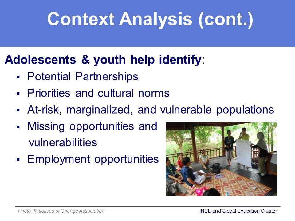 Context Analysis (cont.) Adolescents & youth help identify:  Potential Partnerships  Priorities and cultural norms  At-risk, marginalized, and vulnerable populations  Missing opportunities and vulnerabilities  Employment opportunities Photo: Initiatives of Change Association INEE and Global Education Cluster