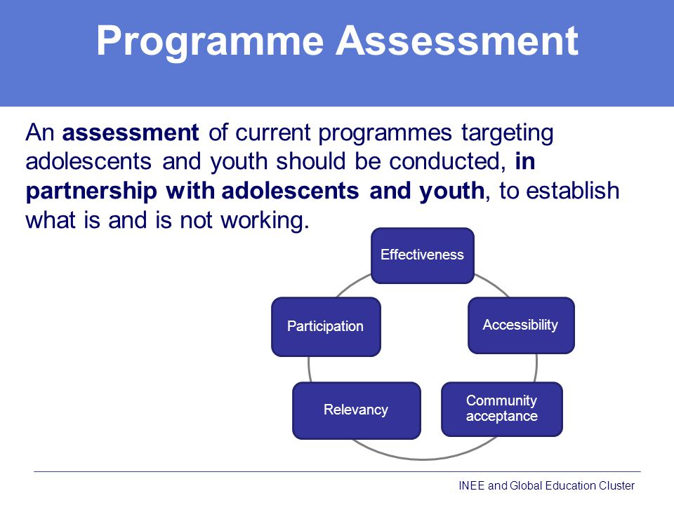 Programme Assessment An assessment of current programmes targeting adolescents and youth should be conducted, in partnership with adolescents and youth, to establish what is and is not working.