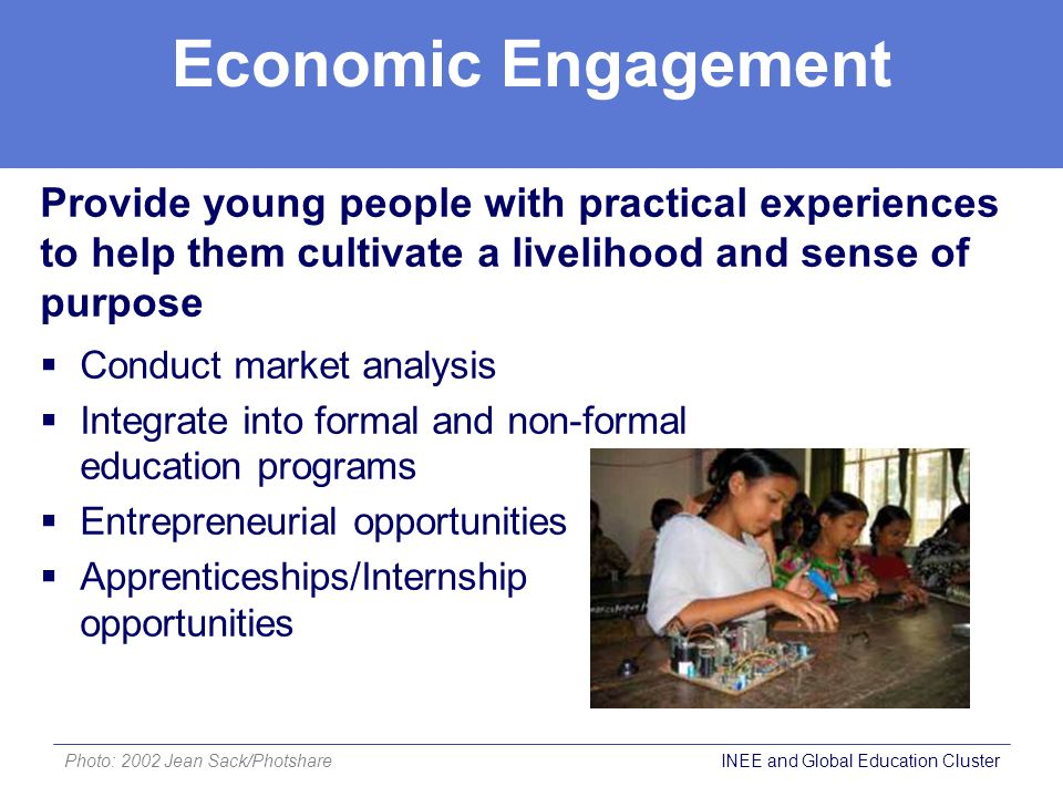 Economic Engagement Provide young people with practical experiences to help them cultivate a livelihood and sense of purpose  Conduct market analysis  Integrate into formal and non-formal education programs  Entrepreneurial opportunities  Apprenticeships/Internship opportunities Photo: 2002 Jean Sack/Photshare INEE and Global Education Cluster