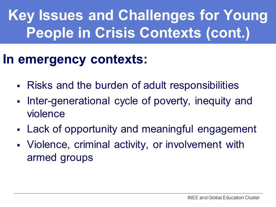 Key Issues and Challenges for Young People in Crisis Contexts (cont.) In emergency contexts:  Risks and the burden of adult responsibilities  Inter-generational cycle of poverty, inequity and violence  Lack of opportunity and meaningful engagement  Violence, criminal activity, or involvement with armed groups INEE and Global Education Cluster