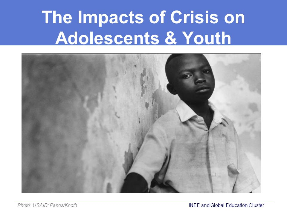 The Impacts of Crisis on Adolescents & Youth (cont.) During crisis contexts, adolescents and youth often face:  Forced recruitment  Trafficking  Sexual violence  Loss of educational and economic opportunities  Mass displacement, separation or orphanhood  Inadequate assistance, resources and protection INEE and Global Education Cluster