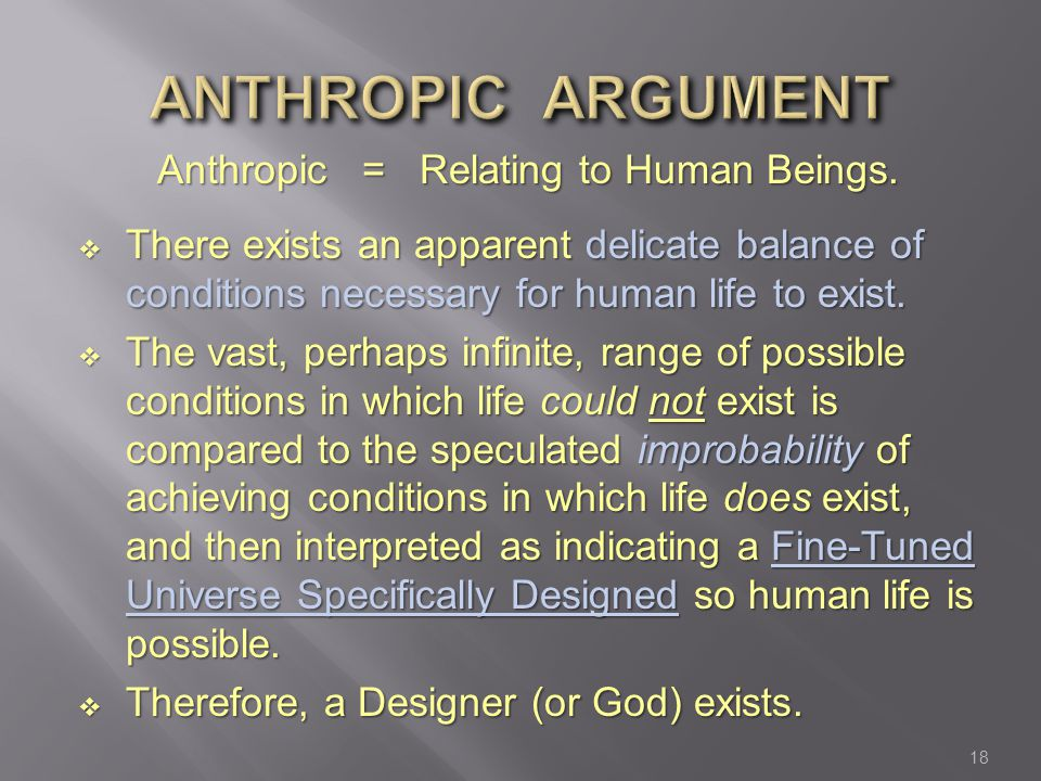 Anthropic = Relating to Human Beings.  There exists an apparent delicate balance of conditions necessary for human life to exist.  The vast, perhaps
