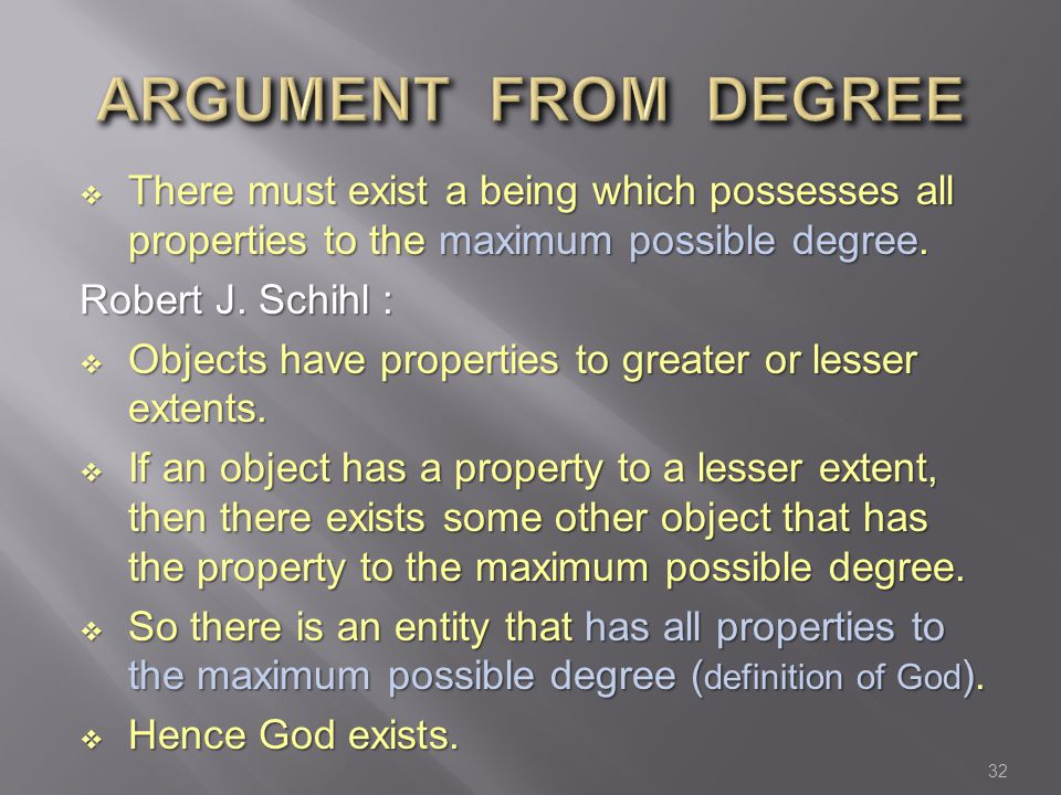  There must exist a being which possesses all properties to the maximum possible degree. Robert J. Schihl :  Objects have properties to greater or l