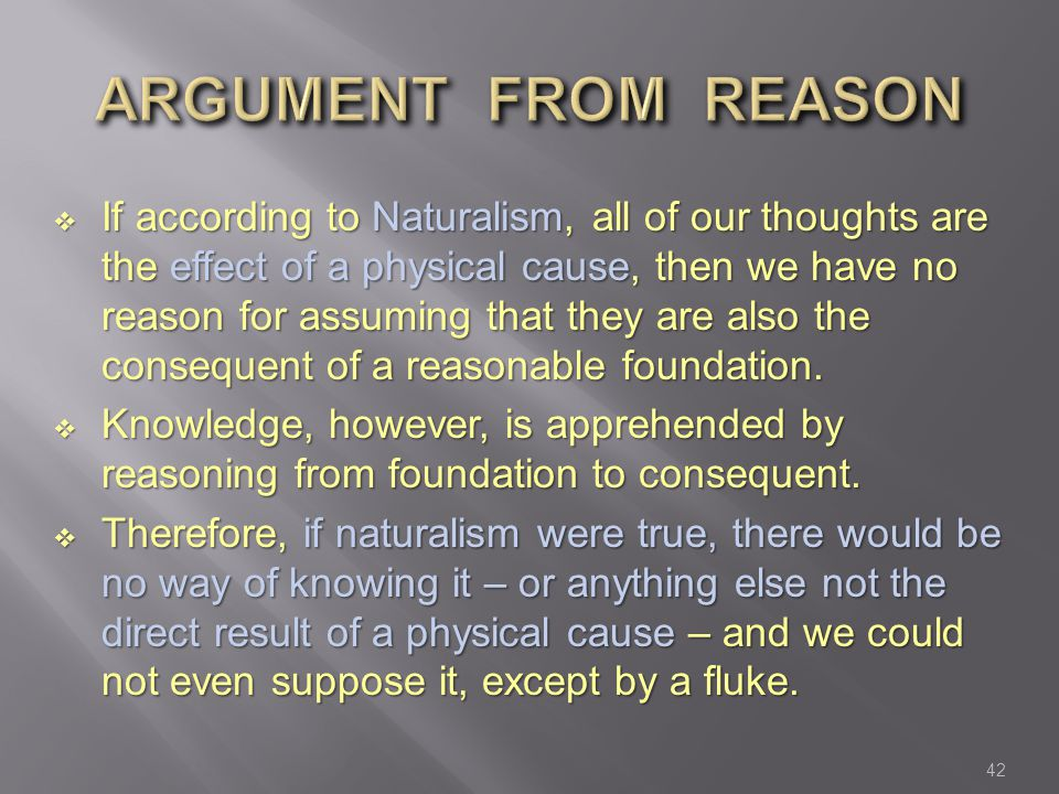  If according to Naturalism, all of our thoughts are the effect of a physical cause, then we have no reason for assuming that they are also the consequent of a reasonable foundation.