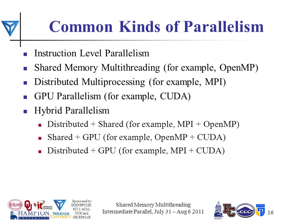 Sponsored by DOD HPCMP, SC11/ACM, NCSI and OK EPSCoR 16 Common Kinds of Parallelism Instruction Level Parallelism Shared Memory Multithreading (for example, OpenMP) Distributed Multiprocessing (for example, MPI) GPU Parallelism (for example, CUDA) Hybrid Parallelism Distributed + Shared (for example, MPI + OpenMP) Shared + GPU (for example, OpenMP + CUDA) Distributed + GPU (for example, MPI + CUDA) Shared Memory Multithreading Intermediate Parallel, July 31 – Aug 6 2011