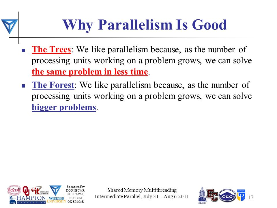 Sponsored by DOD HPCMP, SC11/ACM, NCSI and OK EPSCoR 17 Why Parallelism Is Good The Trees: We like parallelism because, as the number of processing units working on a problem grows, we can solve the same problem in less time.