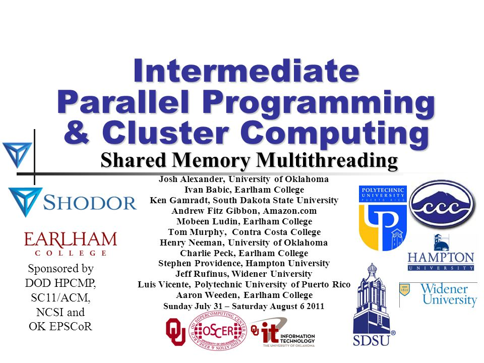 Intermediate Parallel Programming & Cluster Computing Shared Memory Multithreading Josh Alexander, University of Oklahoma Ivan Babic, Earlham College Ken Gamradt, South Dakota State University Andrew Fitz Gibbon, Amazon.com Mobeen Ludin, Earlham College Tom Murphy, Contra Costa College Henry Neeman, University of Oklahoma Charlie Peck, Earlham College Stephen Providence, Hampton University Jeff Rufinus, Widener University Luis Vicente, Polytechnic University of Puerto Rico Aaron Weeden, Earlham College Sunday July 31 – Saturday August 6 2011 Sponsored by DOD HPCMP, SC11/ACM, NCSI and OK EPSCoR