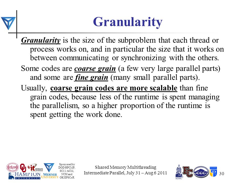 Sponsored by DOD HPCMP, SC11/ACM, NCSI and OK EPSCoR 30 Granularity Granularity is the size of the subproblem that each thread or process works on, and in particular the size that it works on between communicating or synchronizing with the others.