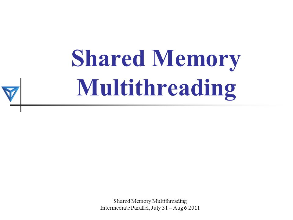 Shared Memory Multithreading Intermediate Parallel, July 31 – Aug 6 2011