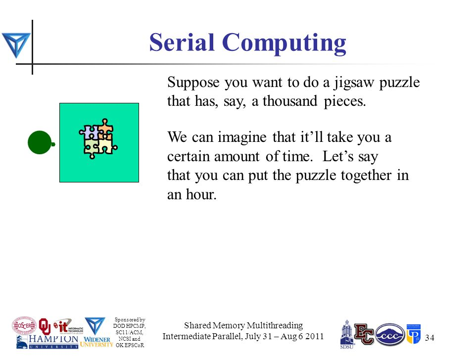 Sponsored by DOD HPCMP, SC11/ACM, NCSI and OK EPSCoR 34 Serial Computing Suppose you want to do a jigsaw puzzle that has, say, a thousand pieces.