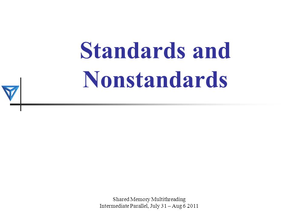 Standards and Nonstandards Shared Memory Multithreading Intermediate Parallel, July 31 – Aug 6 2011