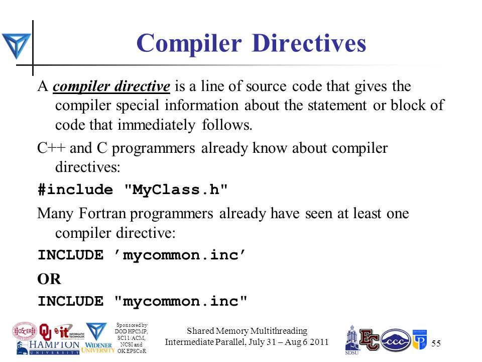 Sponsored by DOD HPCMP, SC11/ACM, NCSI and OK EPSCoR 55 Compiler Directives A compiler directive is a line of source code that gives the compiler special information about the statement or block of code that immediately follows.