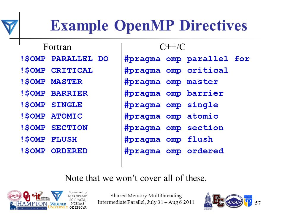 Sponsored by DOD HPCMP, SC11/ACM, NCSI and OK EPSCoR 57 Example OpenMP Directives Fortran !$OMP PARALLEL DO !$OMP CRITICAL !$OMP MASTER !$OMP BARRIER !$OMP SINGLE !$OMP ATOMIC !$OMP SECTION !$OMP FLUSH !$OMP ORDERED C++/C #pragma omp parallel for #pragma omp critical #pragma omp master #pragma omp barrier #pragma omp single #pragma omp atomic #pragma omp section #pragma omp flush #pragma omp ordered Note that we won't cover all of these.