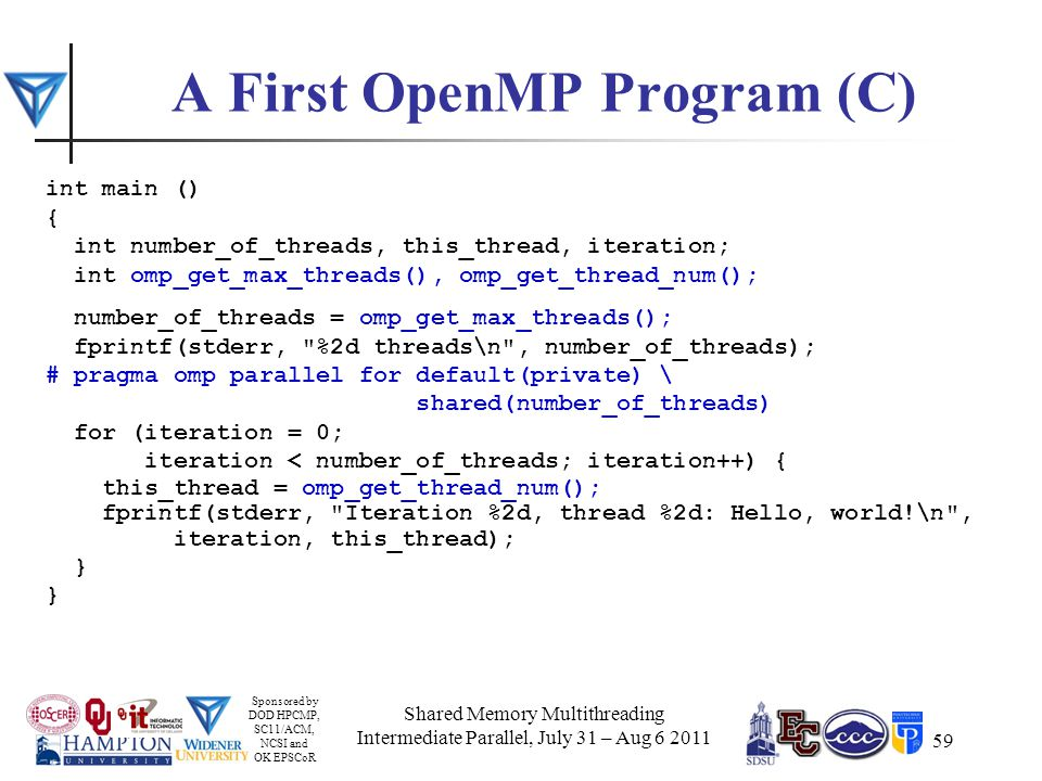 Sponsored by DOD HPCMP, SC11/ACM, NCSI and OK EPSCoR 59 A First OpenMP Program (C) int main () { int number_of_threads, this_thread, iteration; int omp_get_max_threads(), omp_get_thread_num(); number_of_threads = omp_get_max_threads(); fprintf(stderr, %2d threads\n , number_of_threads); # pragma omp parallel for default(private) \ shared(number_of_threads) for (iteration = 0; iteration < number_of_threads; iteration++) { this_thread = omp_get_thread_num(); fprintf(stderr, Iteration %2d, thread %2d: Hello, world!\n , iteration, this_thread); } Shared Memory Multithreading Intermediate Parallel, July 31 – Aug 6 2011