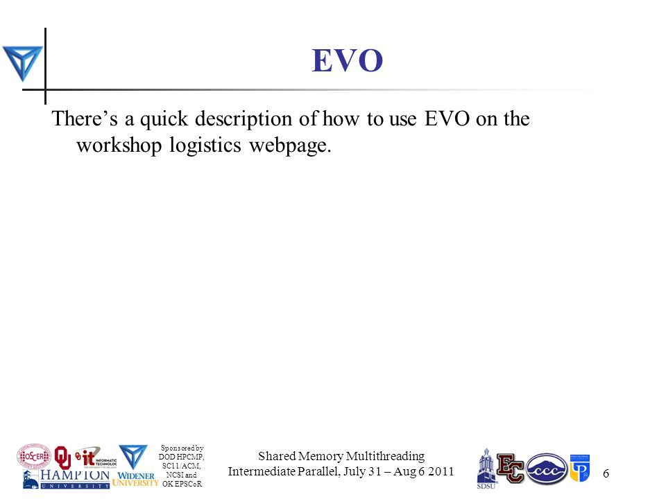 Sponsored by DOD HPCMP, SC11/ACM, NCSI and OK EPSCoR 6 EVO There's a quick description of how to use EVO on the workshop logistics webpage.