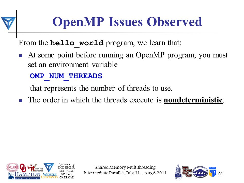 Sponsored by DOD HPCMP, SC11/ACM, NCSI and OK EPSCoR 61 OpenMP Issues Observed From the hello_world program, we learn that: At some point before running an OpenMP program, you must set an environment variable OMP_NUM_THREADS that represents the number of threads to use.