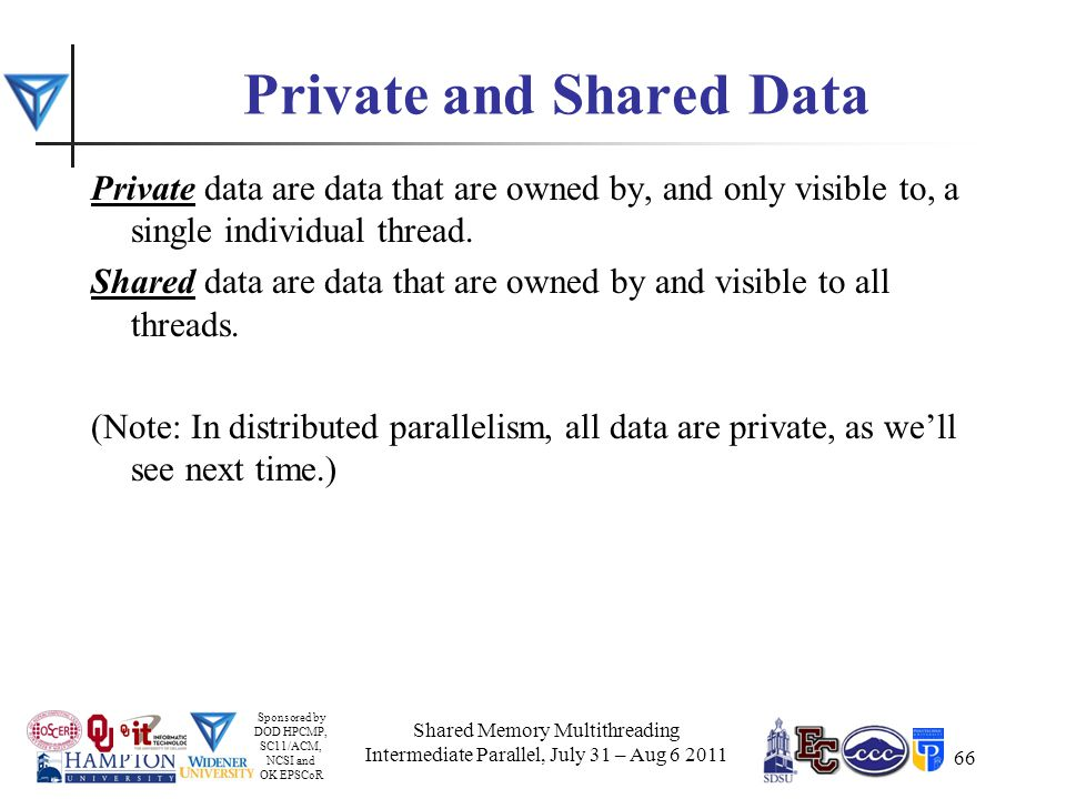 Sponsored by DOD HPCMP, SC11/ACM, NCSI and OK EPSCoR 66 Private and Shared Data Private data are data that are owned by, and only visible to, a single individual thread.