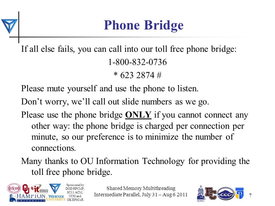 Sponsored by DOD HPCMP, SC11/ACM, NCSI and OK EPSCoR 7 Phone Bridge If all else fails, you can call into our toll free phone bridge: 1-800-832-0736 * 623 2874 # Please mute yourself and use the phone to listen.