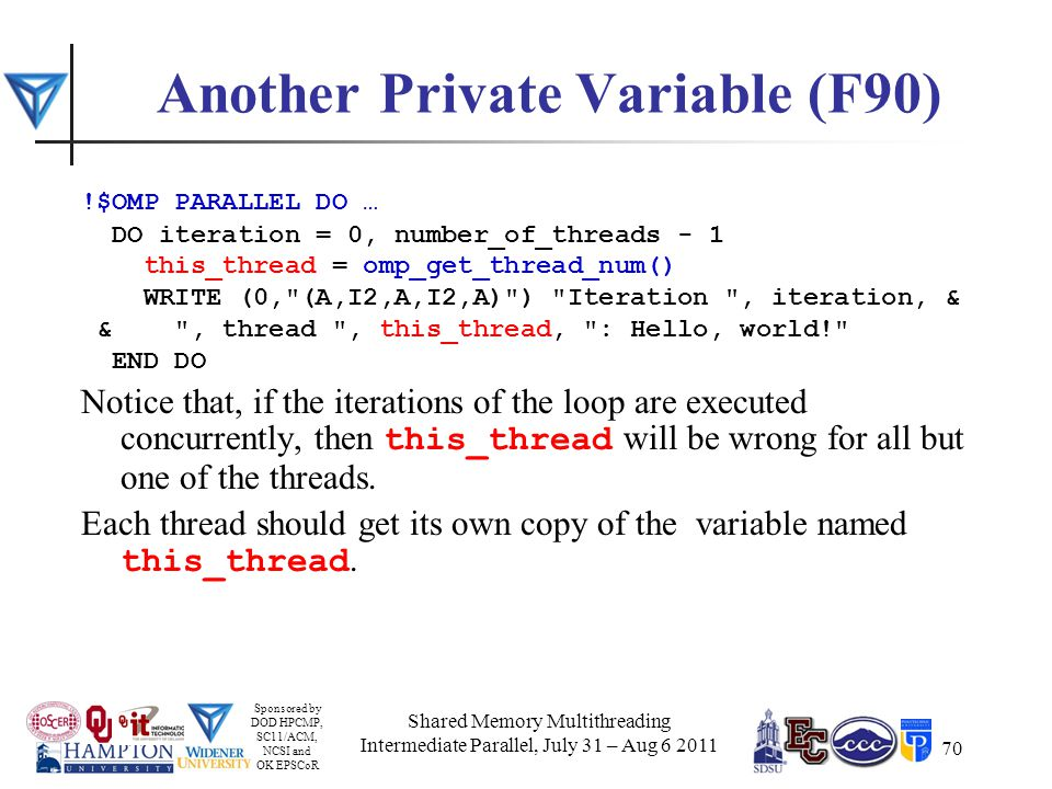 Sponsored by DOD HPCMP, SC11/ACM, NCSI and OK EPSCoR 70 Another Private Variable (F90) !$OMP PARALLEL DO … DO iteration = 0, number_of_threads - 1 this_thread = omp_get_thread_num() WRITE (0, (A,I2,A,I2,A) ) Iteration , iteration, & & , thread , this_thread, : Hello, world! END DO Notice that, if the iterations of the loop are executed concurrently, then this_thread will be wrong for all but one of the threads.