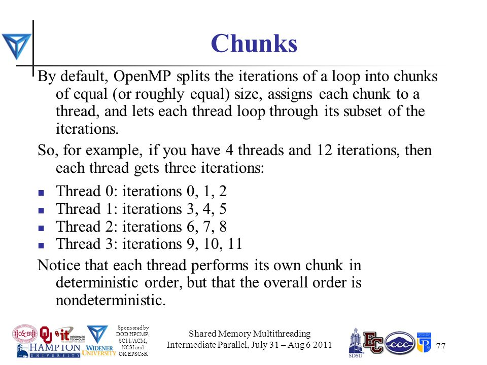 Sponsored by DOD HPCMP, SC11/ACM, NCSI and OK EPSCoR 77 Chunks By default, OpenMP splits the iterations of a loop into chunks of equal (or roughly equal) size, assigns each chunk to a thread, and lets each thread loop through its subset of the iterations.