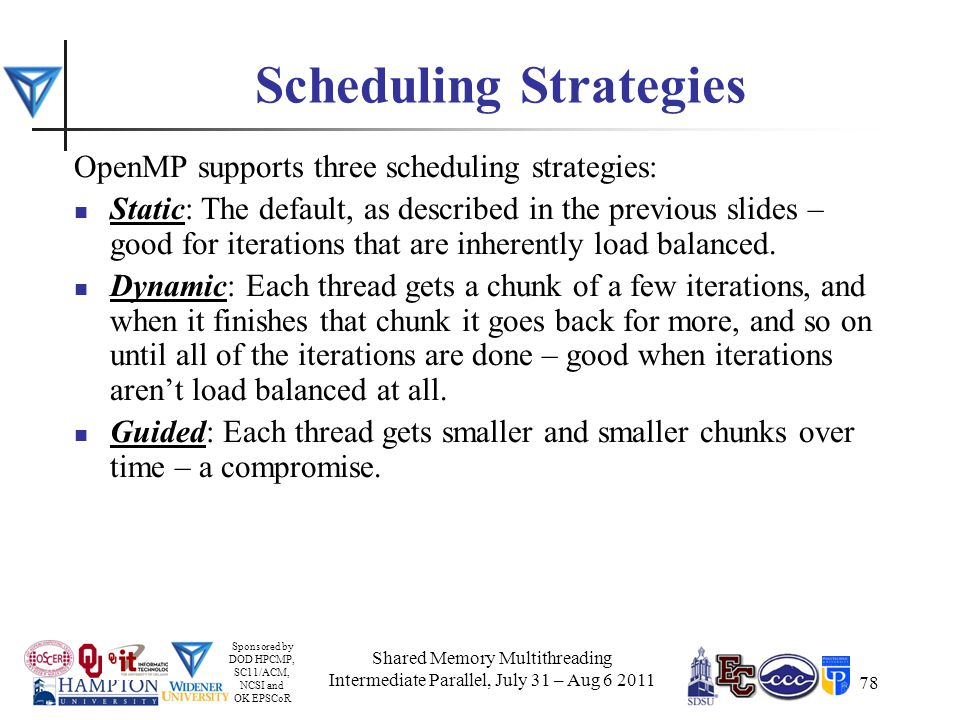 Sponsored by DOD HPCMP, SC11/ACM, NCSI and OK EPSCoR 78 Scheduling Strategies OpenMP supports three scheduling strategies: Static: The default, as described in the previous slides – good for iterations that are inherently load balanced.