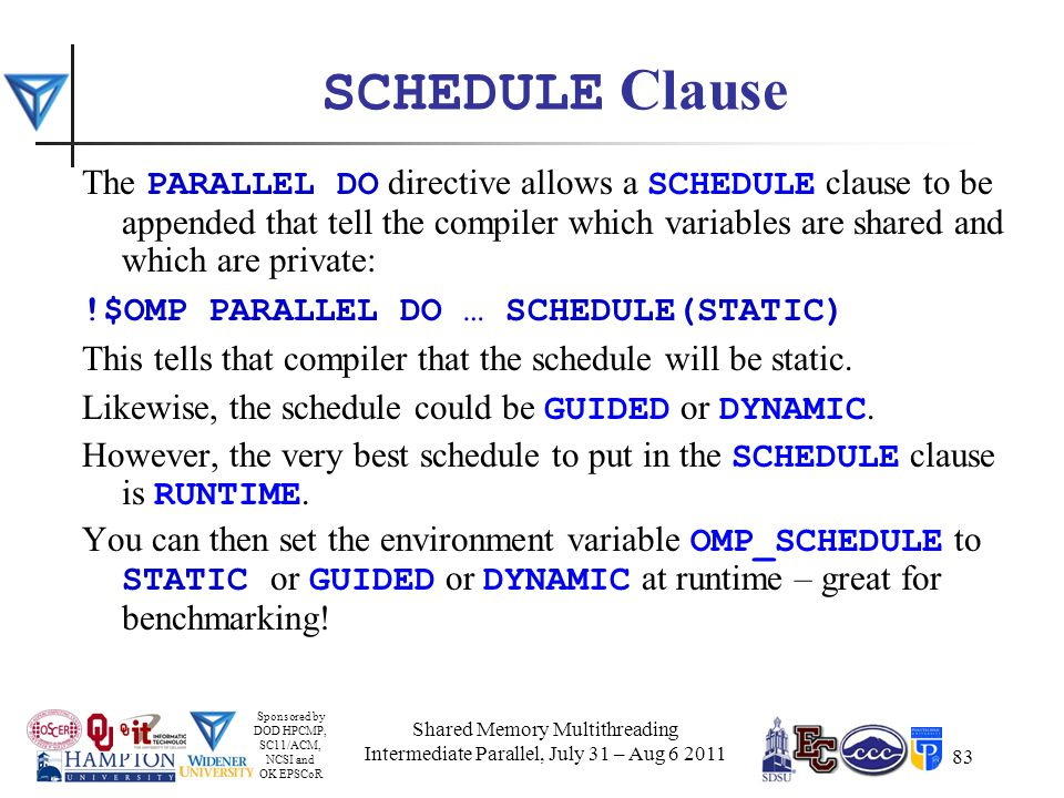 Sponsored by DOD HPCMP, SC11/ACM, NCSI and OK EPSCoR 83 SCHEDULE Clause The PARALLEL DO directive allows a SCHEDULE clause to be appended that tell the compiler which variables are shared and which are private: !$OMP PARALLEL DO … SCHEDULE(STATIC) This tells that compiler that the schedule will be static.