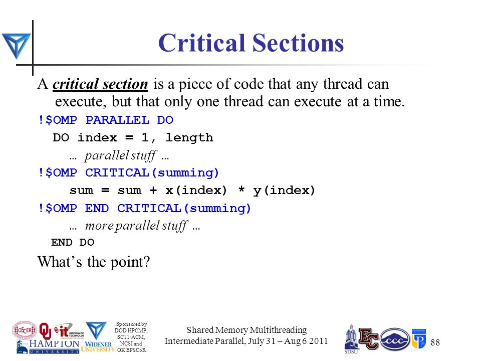 Sponsored by DOD HPCMP, SC11/ACM, NCSI and OK EPSCoR 88 Critical Sections A critical section is a piece of code that any thread can execute, but that only one thread can execute at a time.