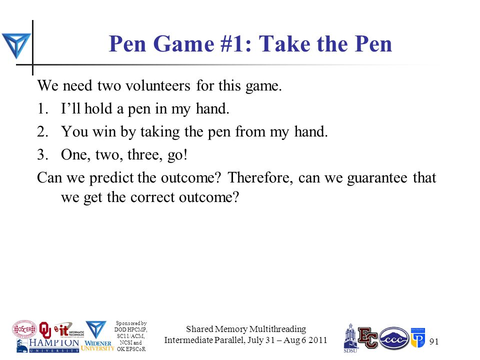 Sponsored by DOD HPCMP, SC11/ACM, NCSI and OK EPSCoR 91 Pen Game #1: Take the Pen We need two volunteers for this game.
