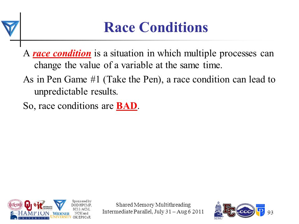 Sponsored by DOD HPCMP, SC11/ACM, NCSI and OK EPSCoR 93 Race Conditions A race condition is a situation in which multiple processes can change the value of a variable at the same time.