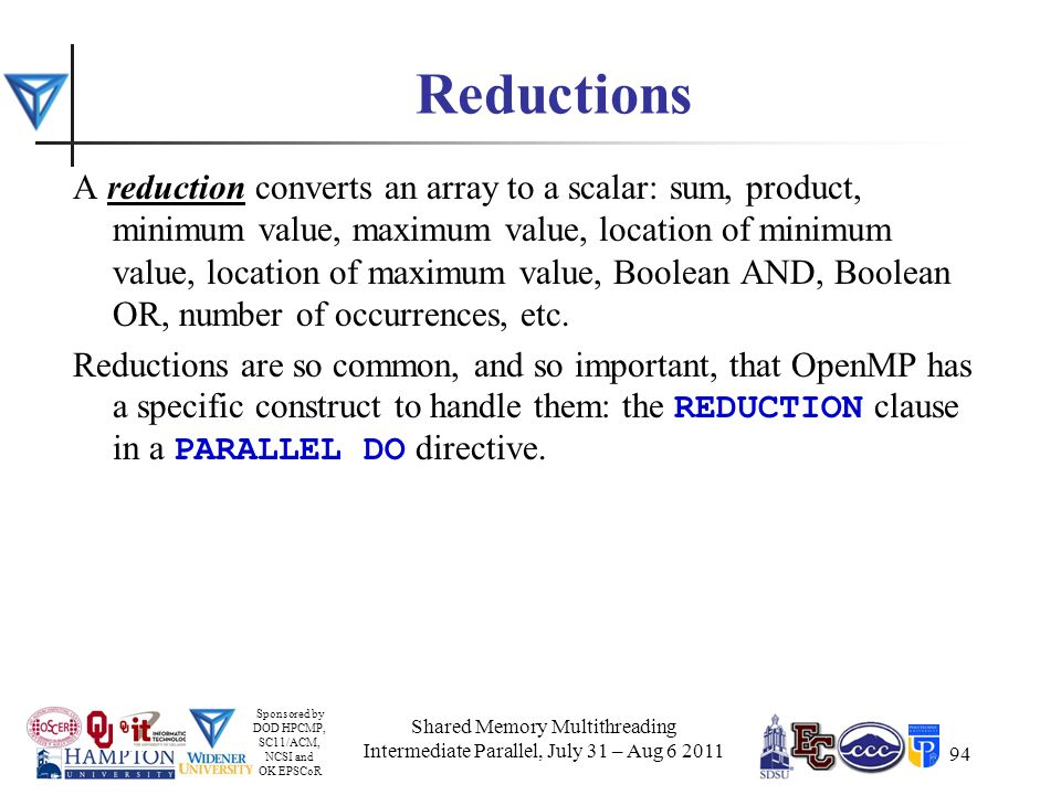 Sponsored by DOD HPCMP, SC11/ACM, NCSI and OK EPSCoR 94 Reductions A reduction converts an array to a scalar: sum, product, minimum value, maximum value, location of minimum value, location of maximum value, Boolean AND, Boolean OR, number of occurrences, etc.