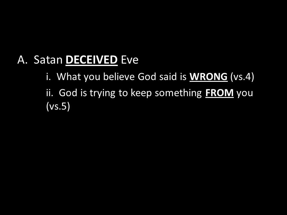 A. Satan DECEIVED Eve i. What you believe God said is WRONG (vs.4) ii.