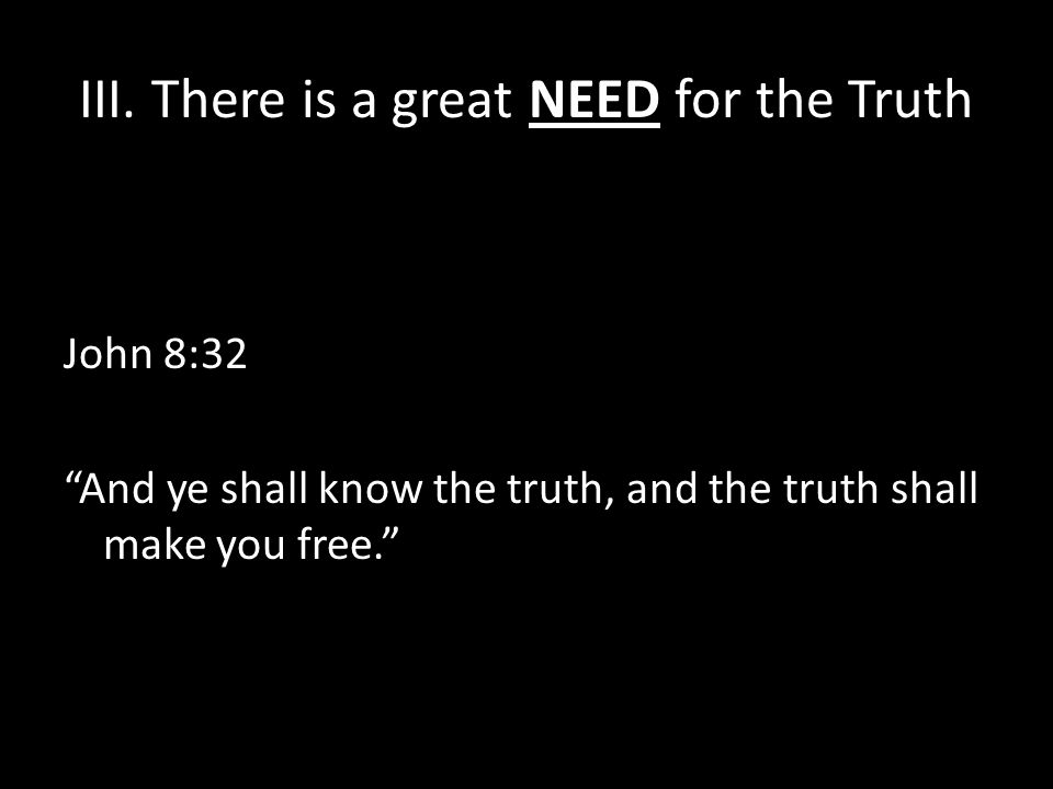 """III. There is a great NEED for the Truth John 8:32 """"And ye shall know the truth, and the truth shall make you free."""""""